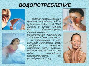 ВОДОПОТРЕБЛЕНИЕ Каждый житель Земли в среднем потребляет 650 м кубических вод