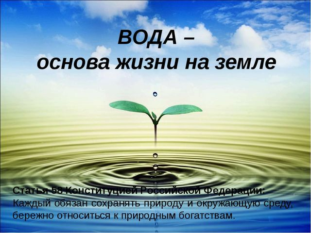 ВОДА – основа жизни на земле Статья 58 Конституцией Российской Федерации: Каж...