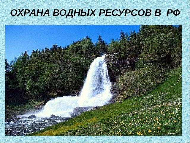 ОХРАНА ВОДНЫХ РЕСУРСОВ В РФ Согласно Водному кодексу РФ, использование водных...