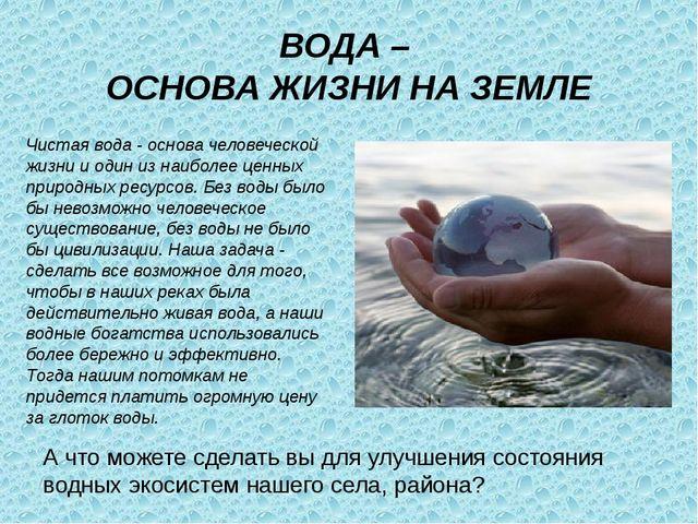 ВОДА – ОСНОВА ЖИЗНИ НА ЗЕМЛЕ А что можете сделать вы для улучшения состояния...