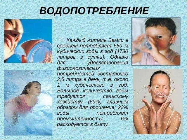 ВОДОПОТРЕБЛЕНИЕ Каждый житель Земли в среднем потребляет 650 м кубических вод...