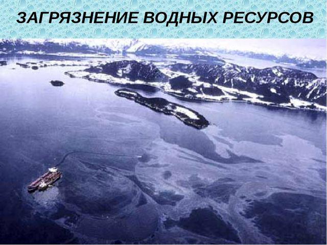 ЗАГРЯЗНЕНИЕ ВОДНЫХ РЕСУРСОВ В настоящее время проблема загрязнения водной ср...