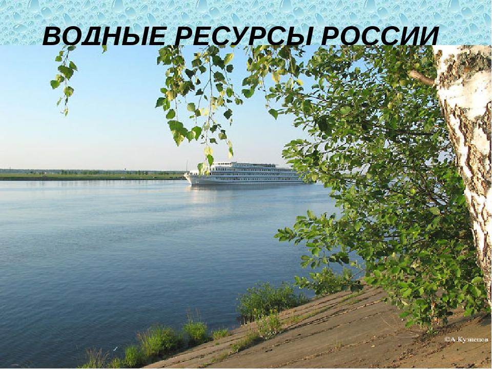 ВОДНЫЕ РЕСУРСЫ РОССИИ Россия – страна с богатейшими водными ресурсами. Наша с...