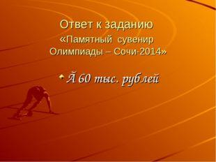 Ответ к заданию «Памятный сувенир Олимпиады – Сочи-2014» ≈60 тыс. рублей