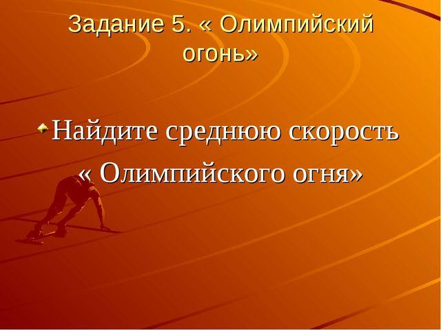 Задание 5. « Олимпийский огонь» Найдите среднюю скорость « Олимпийского огня»