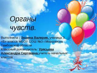 Органы чувств. Выполнила : Зюзина Валерия, ученица 3 «Б» класса МБОУ СОШ №3 г