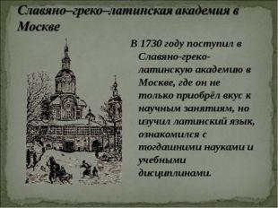 В 1730 году поступил в Славяно-греко-латинскую академию в Москве, где он не т