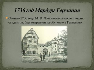 Осенью 1736 года М. В. Ломоносов, в числе лучших студентов, был отправлен на
