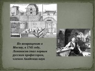 По возвращению в Москву, в 1745 году, Ломоносов стал первым русским профессо