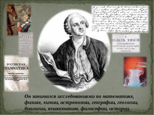 Он занимался исследованиями по математике, физике, химии, астрономии, географ