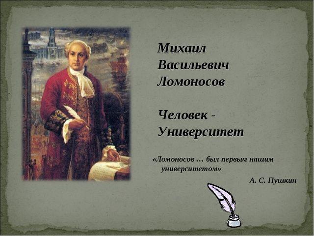 «Ломоносов … был первым нашим университетом» А. С. Пушкин Михаил Васильевич Л...