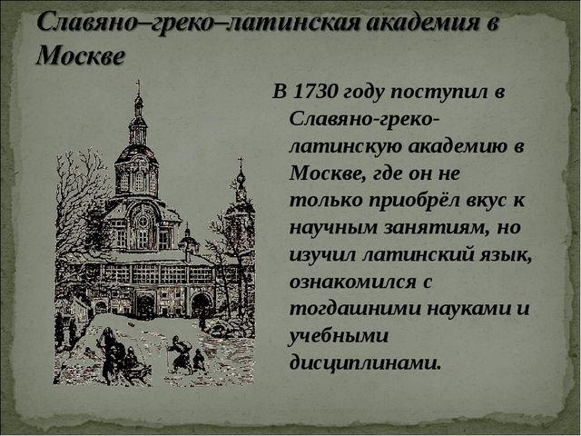 В 1730 году поступил в Славяно-греко-латинскую академию в Москве, где он не т...