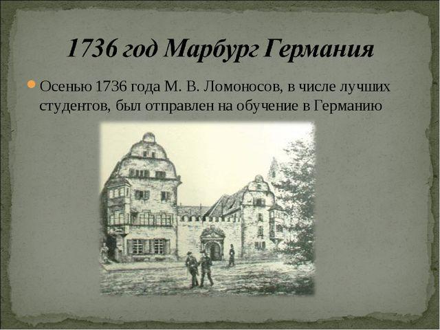 Осенью 1736 года М. В. Ломоносов, в числе лучших студентов, был отправлен на...