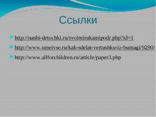 Ссылки http://nashi-detochki.ru/svoimirukamipodr.php?id=1 http://www.umeivse.