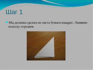 Шаг 1 Мы должны сделать из листа бумаги квадрат. Лишнюю полоску отрезаем.