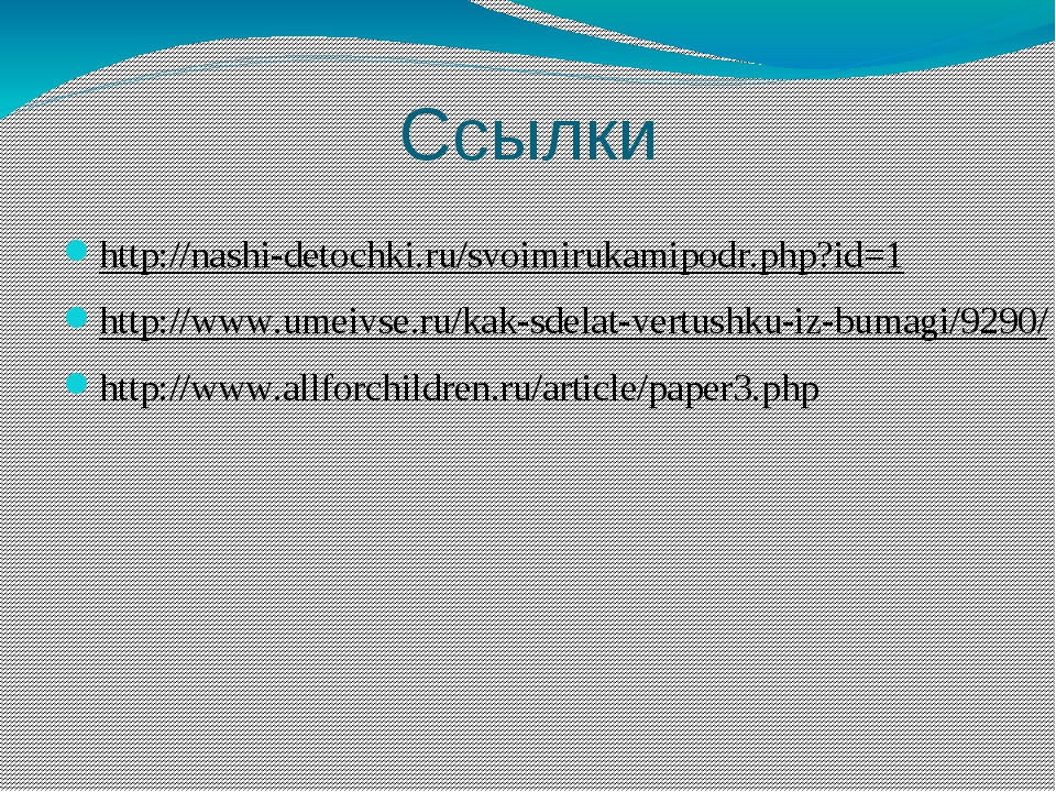 Ссылки http://nashi-detochki.ru/svoimirukamipodr.php?id=1 http://www.umeivse....