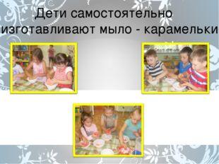 Дети самостоятельно изготавливают мыло - карамельки