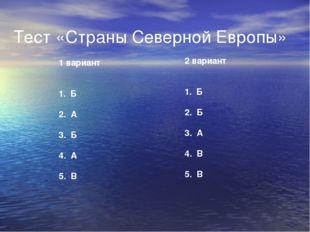 Тест «Страны Северной Европы» 1 вариант 1. Б 2. А 3. Б 4. А 5. В 2 вариант 1.