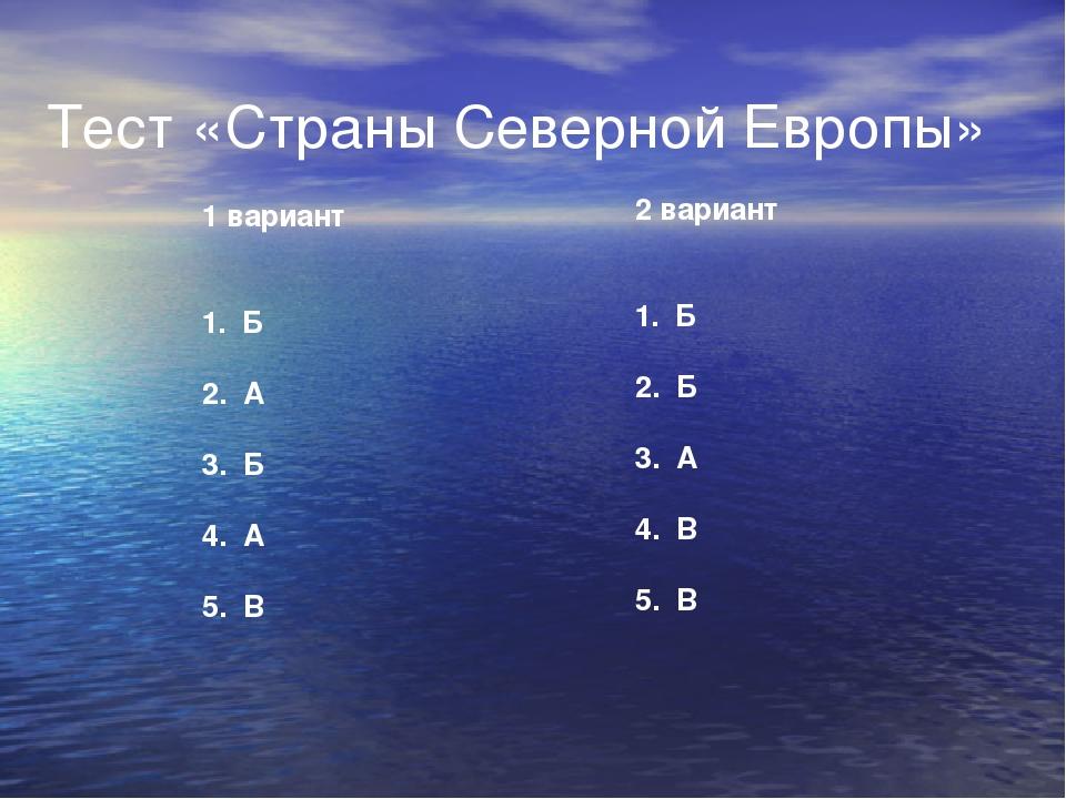Тест «Страны Северной Европы» 1 вариант 1. Б 2. А 3. Б 4. А 5. В 2 вариант 1....
