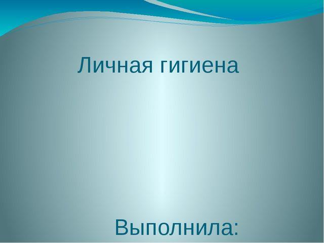 Личная гигиена Выполнила: Марченко Яна Олеговна
