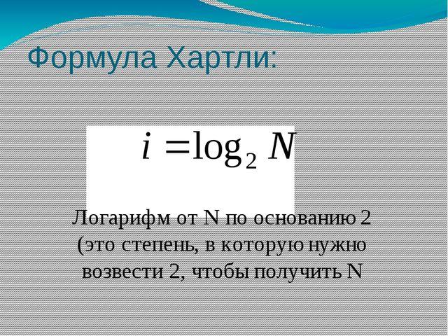 Формула Хартли: Логарифм от N по основанию 2 (это степень, в которую нужно во...