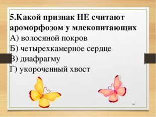 * 5.Какой признак НЕ считают ароморфозом у млекопитающих А) волосяной покров