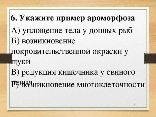 * 6. Укажите пример ароморфоза А) уплощение тела у донных рыб Б) возникновени...