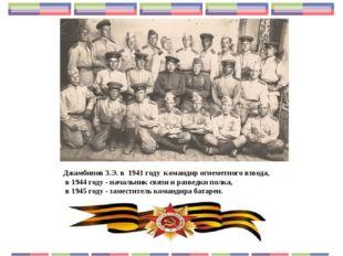 Джамбинов З.Э. в 1941 году командир огнеметного взвода, в 1944 году - начальн