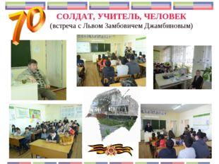 СОЛДАТ, УЧИТЕЛЬ, ЧЕЛОВЕК (встреча с Львом Замбовичем Джамбиновым)