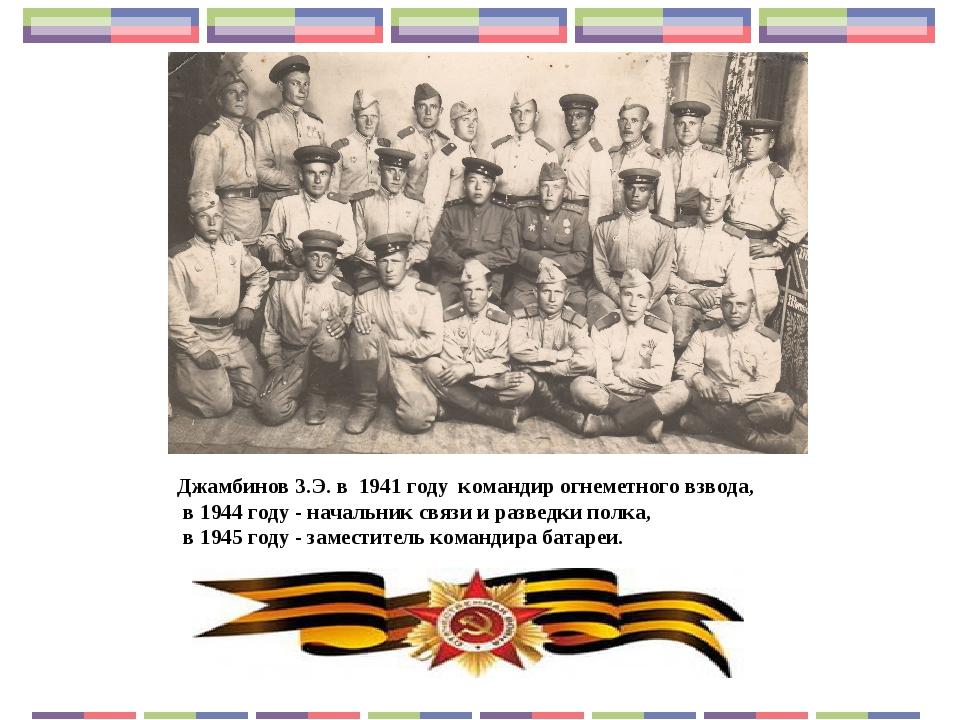 Джамбинов З.Э. в 1941 году командир огнеметного взвода, в 1944 году - начальн...
