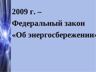 2009 г. – Федеральный закон «Об энергосбережении»