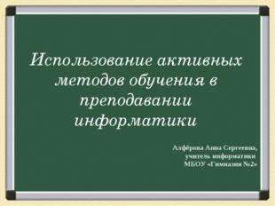 Использование активных методов обучения в преподавании информатики Алфёрова А