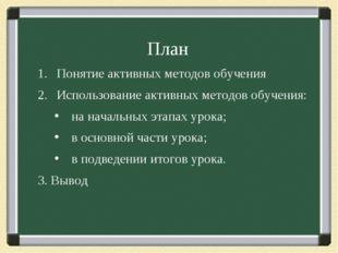 План Понятие активных методов обучения Использование активных методов обучени