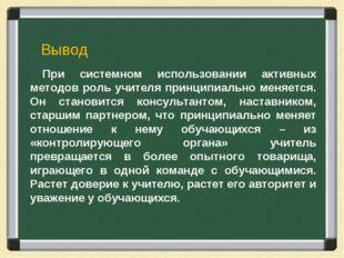 При системном использовании активных методов роль учителя принципиально меняе