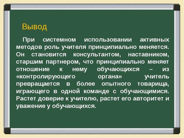 При системном использовании активных методов роль учителя принципиально меняе...