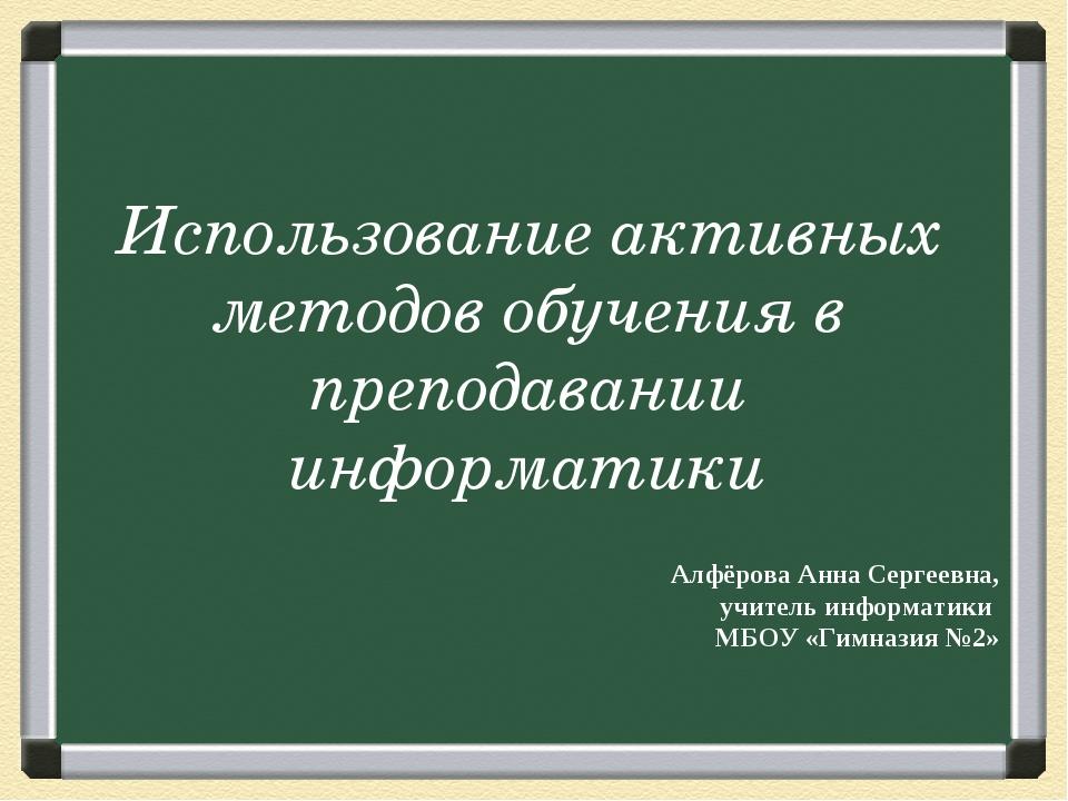 Использование активных методов обучения в преподавании информатики Алфёрова А...