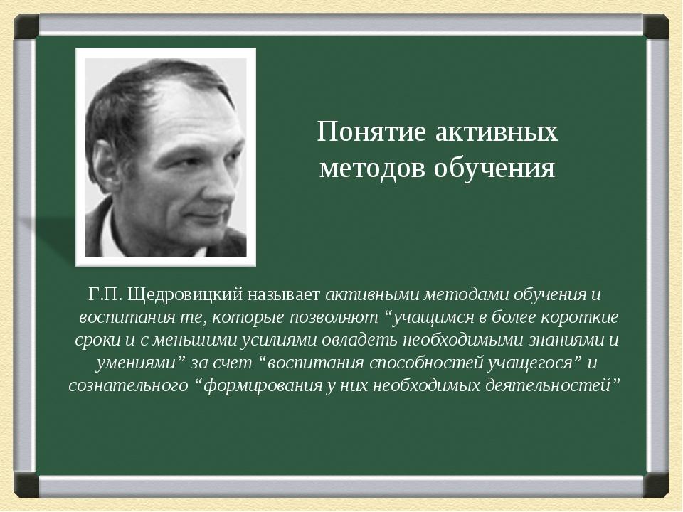 Понятие активных методов обучения Г.П. Щедровицкий называетактивными методам...