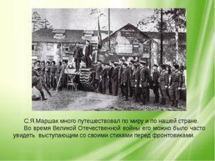 С.Я.Маршак много путешествовал по миру и по нашей стране. Во время Великой