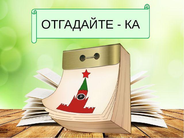 ОТГАДАЙТЕ - КА