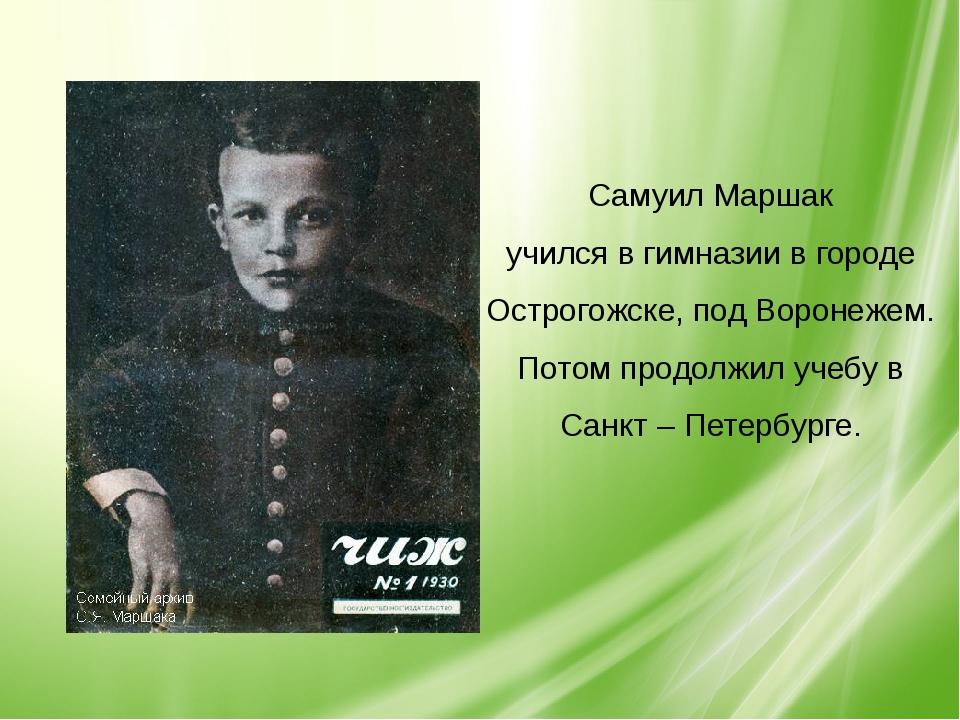 Самуил Маршак учился в гимназии в городе Острогожске, под Воронежем. Потом пр...