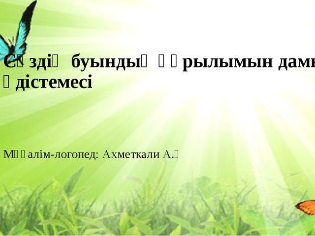 Сөздің буындық құрылымын дамыту әдістемесі Мұғалім-логопед: Ахметкали А.Ө