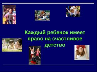 Каждый ребенок имеет право на счастливое детство