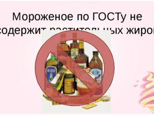 Мороженое по ГОСТу не содержит растительных жиров