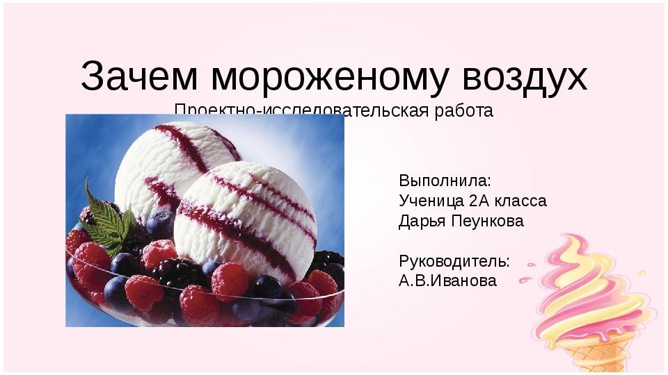Зачем мороженому воздух Проектно-исследовательская работа Выполнила: Ученица...
