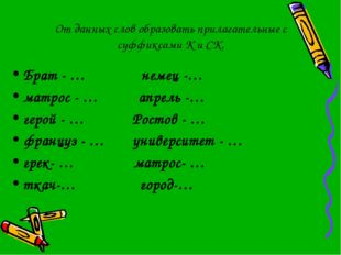 От данных слов образовать прилагательные с суффиксами К и СК. Брат - … немец