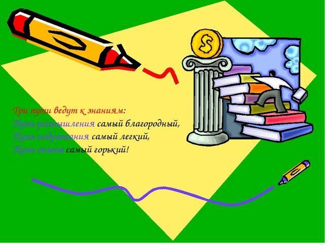 Три пути ведут к знаниям: Путь размышления самый благородный, Путь подражания...
