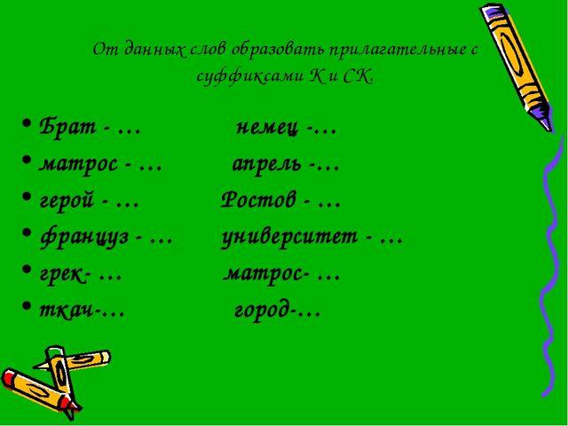 От данных слов образовать прилагательные с суффиксами К и СК. Брат - … немец...