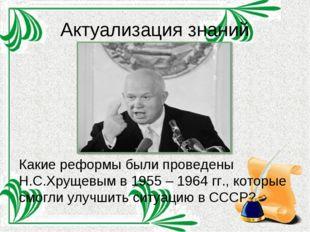 Актуализация знаний Какие реформы были проведены Н.С.Хрущевым в 1955 – 1964 г