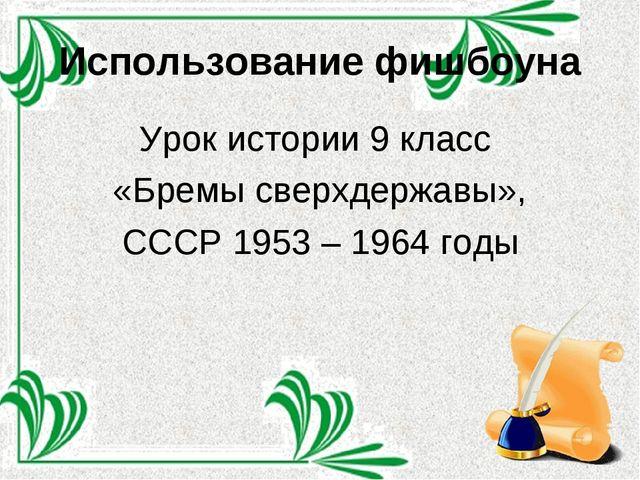 Использование фишбоуна Урок истории 9 класс «Бремы сверхдержавы», СССР 1953 –...
