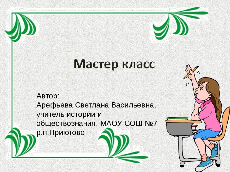 Автор: Арефьева Светлана Васильевна, учитель истории и обществознания, МАОУ С...